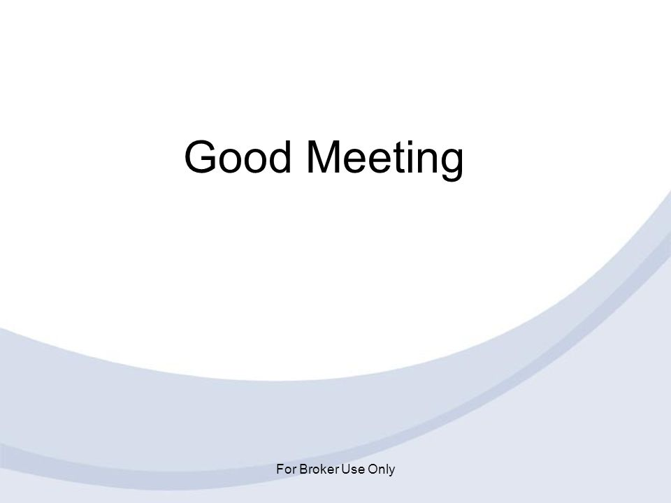 For Broker Use Only Good Meeting