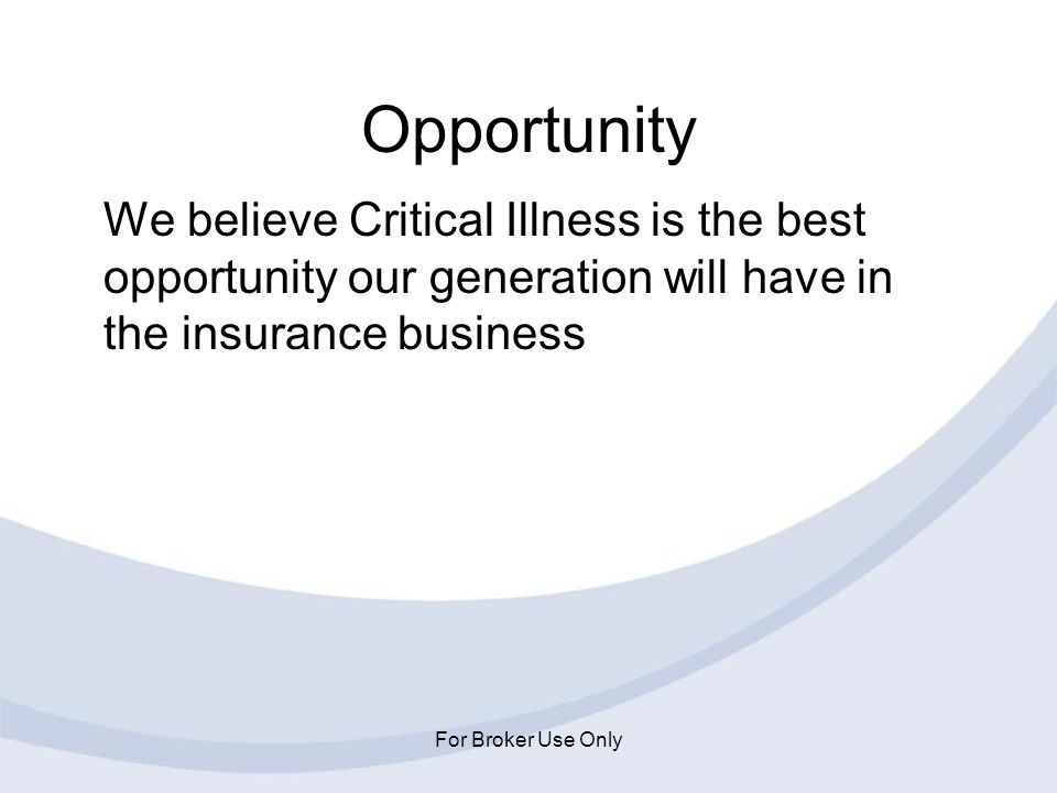 For Broker Use Only Opportunity We believe Critical Illness is the best opportunity our generation will have in the insurance business