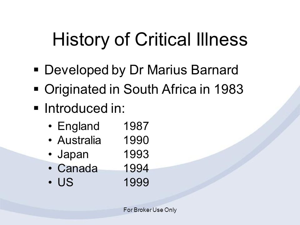 For Broker Use Only History of Critical Illness Developed by Dr Marius Barnard Originated in South Africa in 1983 Introduced in: England1987 Australia