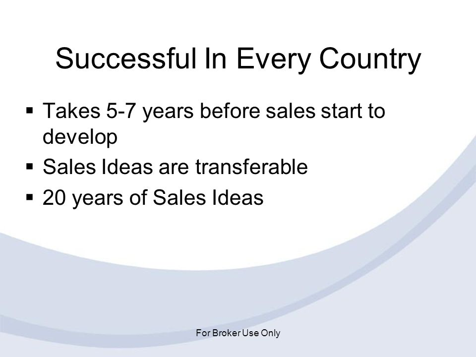 For Broker Use Only Successful In Every Country Takes 5-7 years before sales start to develop Sales Ideas are transferable 20 years of Sales Ideas
