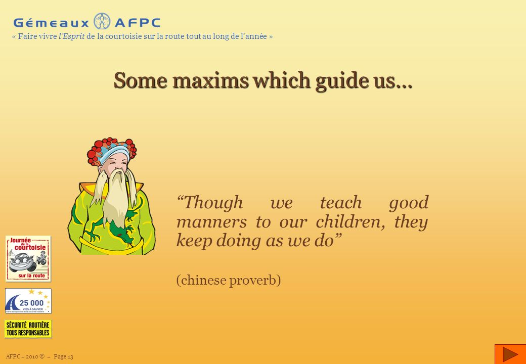 AFPC – 2010 © – Page 13 « Faire vivre lEsprit de la courtoisie sur la route tout au long de lannée » Though we teach good manners to our children, they keep doing as we do (chinese proverb) Some maxims which guide us…