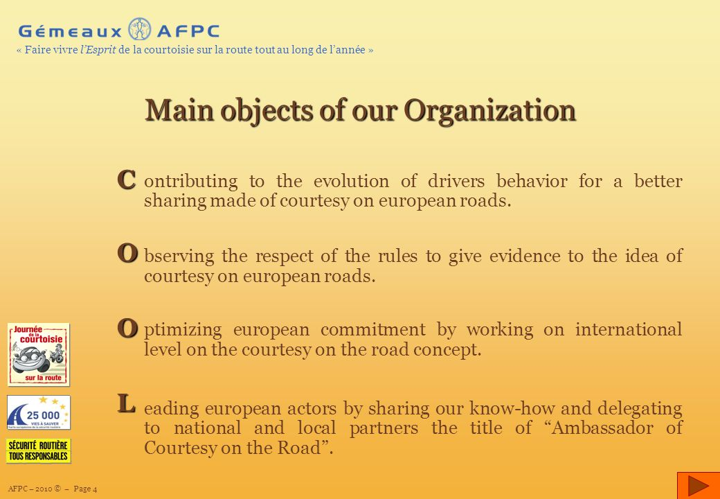 AFPC – 2010 © – Page 4 « Faire vivre lEsprit de la courtoisie sur la route tout au long de lannée » Main objects of our Organization ontributing to the evolution of drivers behavior for a better sharing made of courtesy on european roads.