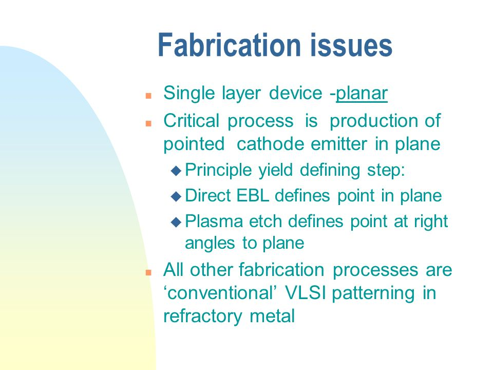 Fabrication issues n Single layer device -planar n Critical process is production of pointed cathode emitter in plane u Principle yield defining step: