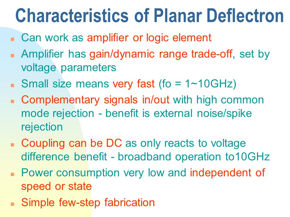 Characteristics of Planar Deflectron n Can work as amplifier or logic element n Amplifier has gain/dynamic range trade-off, set by voltage parameters