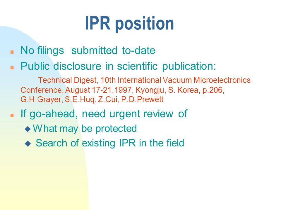 IPR position n No filings submitted to-date n Public disclosure in scientific publication: Technical Digest, 10th International Vacuum Microelectronic