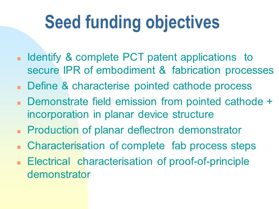 Seed funding objectives n Identify & complete PCT patent applications to secure IPR of embodiment & fabrication processes n Define & characterise poin