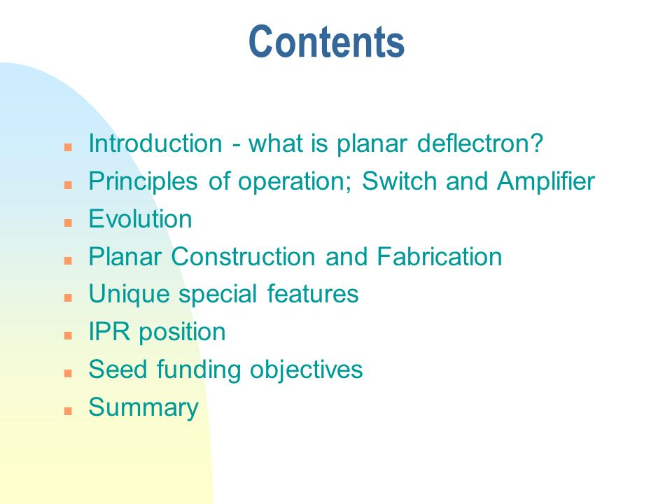 Contents n Introduction - what is planar deflectron? n Principles of operation; Switch and Amplifier n Evolution n Planar Construction and Fabrication