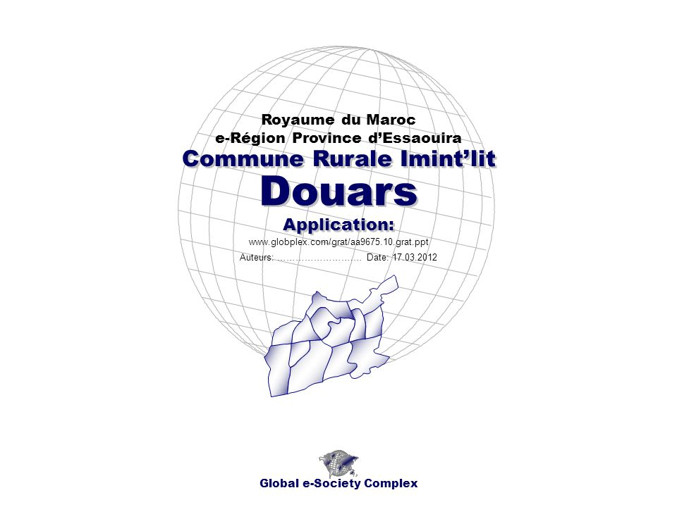 Douars Royaume du Maroc e-Région Province dEssaouira Global e-Society Complex www.globplex.com/grat/aa9675.10.grat.ppt Commune Rurale Imintlit Applica