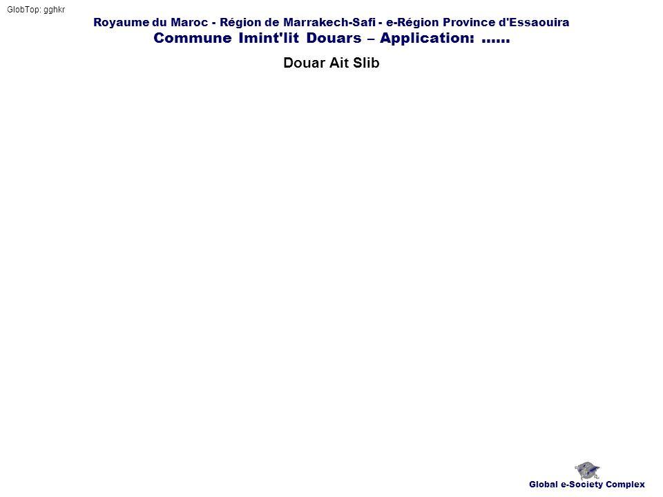 Royaume du Maroc - Région de Marrakech-Safi - e-Région Province d'Essaouira Commune Imint'lit Douars – Application:...... Douar Ait Slib GlobTop: gghk