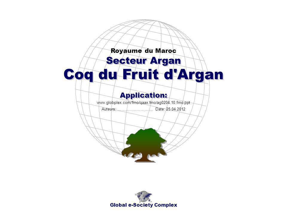 Coq du Fruit d Argan Royaume du Maroc Global e-Society Complex www.globplex.com/fmo/qaax.fmo/ag0204.10.fmo.ppt Secteur Argan Application: Auteurs: …………………….… Date: 25.04.2012