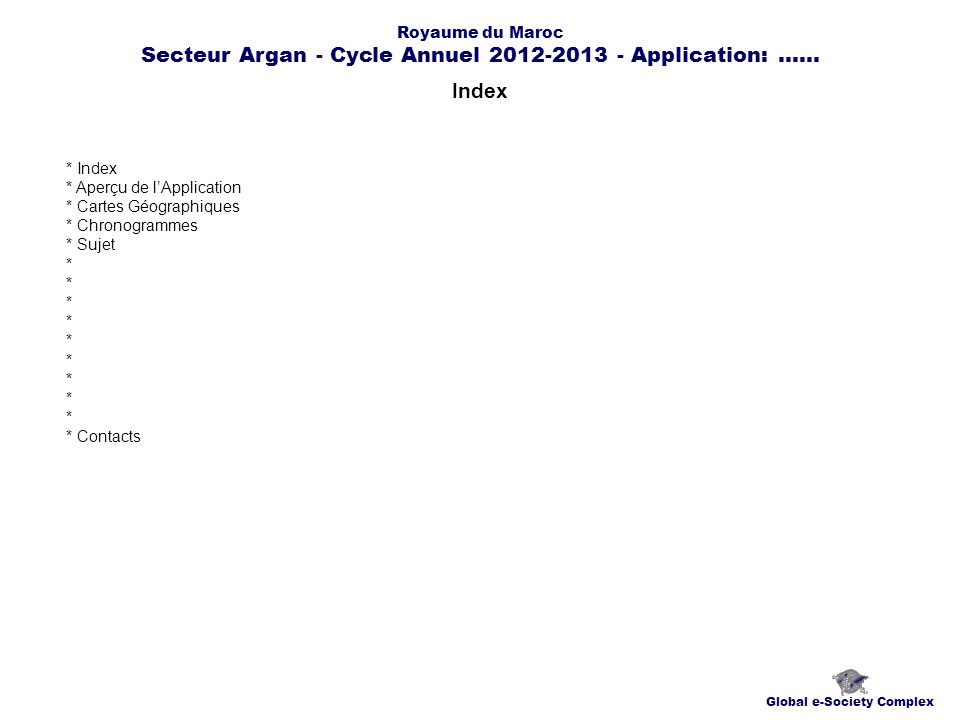 Index Global e-Society Complex * Index * Aperçu de lApplication * Cartes Géographiques * Chronogrammes * Sujet * * Contacts Royaume du Maroc Secteur Argan - Cycle Annuel 2012-2013 - Application:......