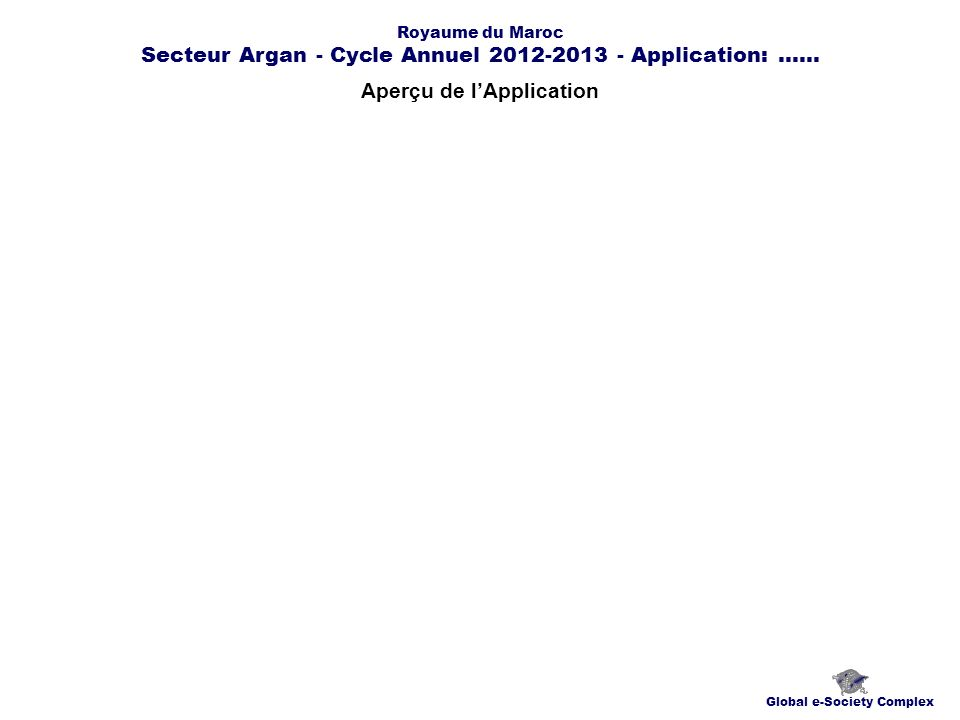 Aperçu de lApplication Global e-Society Complex Royaume du Maroc Secteur Argan - Cycle Annuel 2012-2013 - Application:......