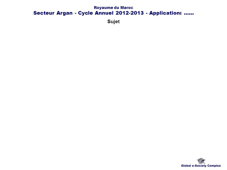 Sujet Global e-Society Complex Royaume du Maroc Secteur Argan - Cycle Annuel 2012-2013 - Application:......