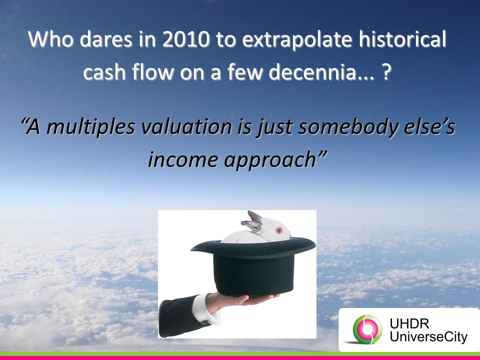 Who dares in 2010 to extrapolate historical cash flow on a few decennia... ? A multiples valuation is just somebody elses income approach