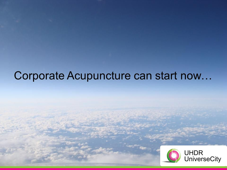 Corporate Acupuncture can start now…