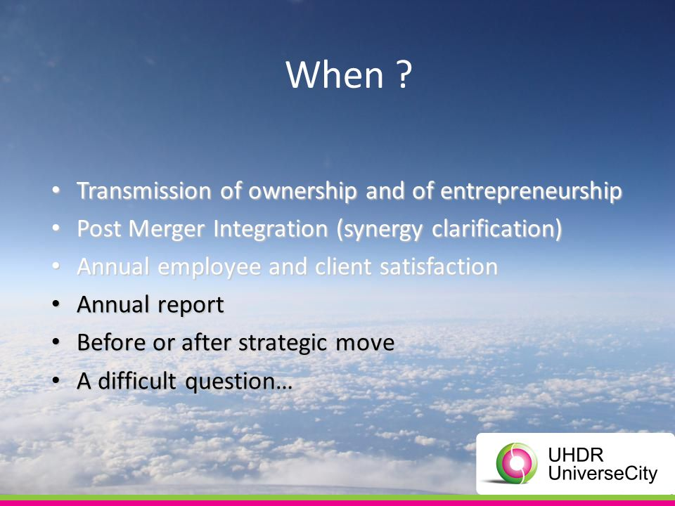 Transmission of ownership and of entrepreneurship Transmission of ownership and of entrepreneurship Post Merger Integration (synergy clarification) Post Merger Integration (synergy clarification) Annual employee and client satisfaction Annual employee and client satisfaction Annual report Annual report Before or after strategic move Before or after strategic move A difficult question… A difficult question… When