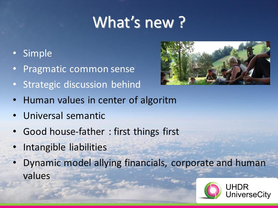 Whats new ? Simple Pragmatic common sense Strategic discussion behind Human values in center of algoritm Universal semantic Good house-father : first