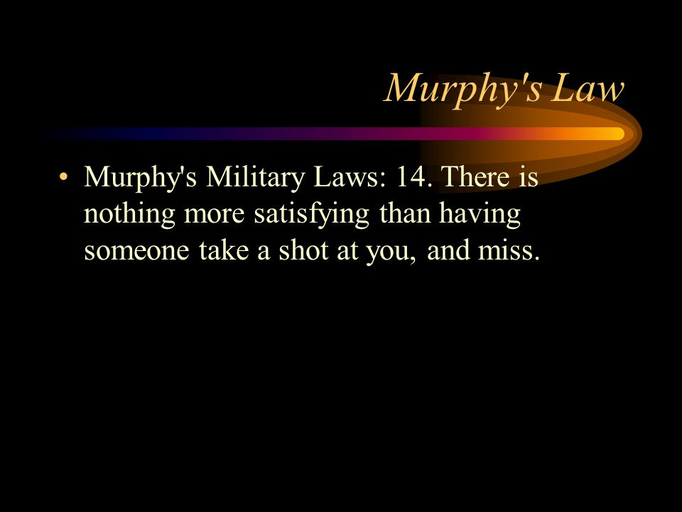 Murphy's Law Murphy's Military Laws: 14. There is nothing more satisfying than having someone take a shot at you, and miss.