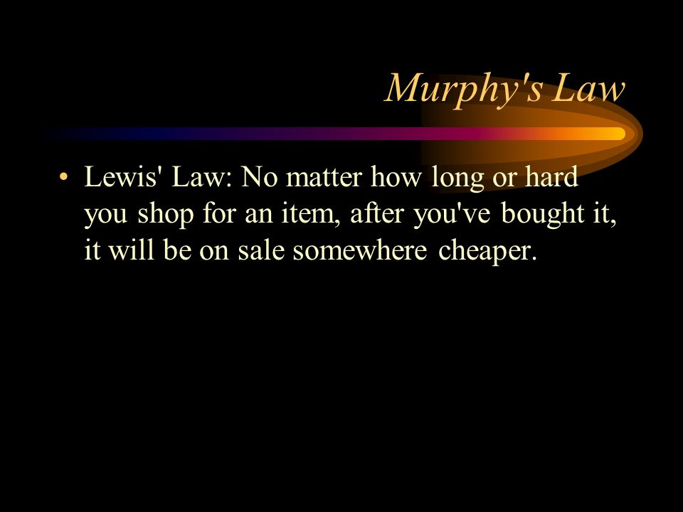 Murphy's Law Lewis' Law: No matter how long or hard you shop for an item, after you've bought it, it will be on sale somewhere cheaper.