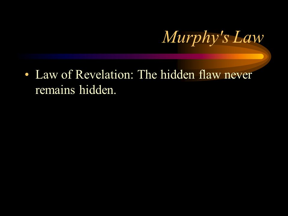Murphy's Law Law of Revelation: The hidden flaw never remains hidden.