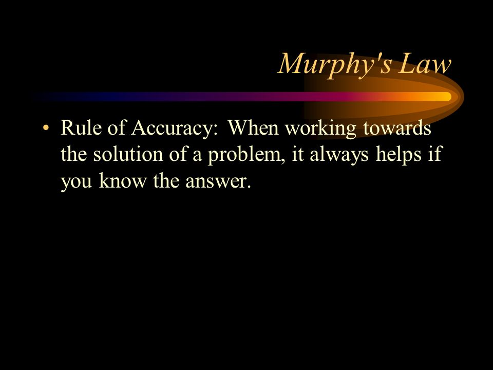 Murphy's Law Rule of Accuracy: When working towards the solution of a problem, it always helps if you know the answer.