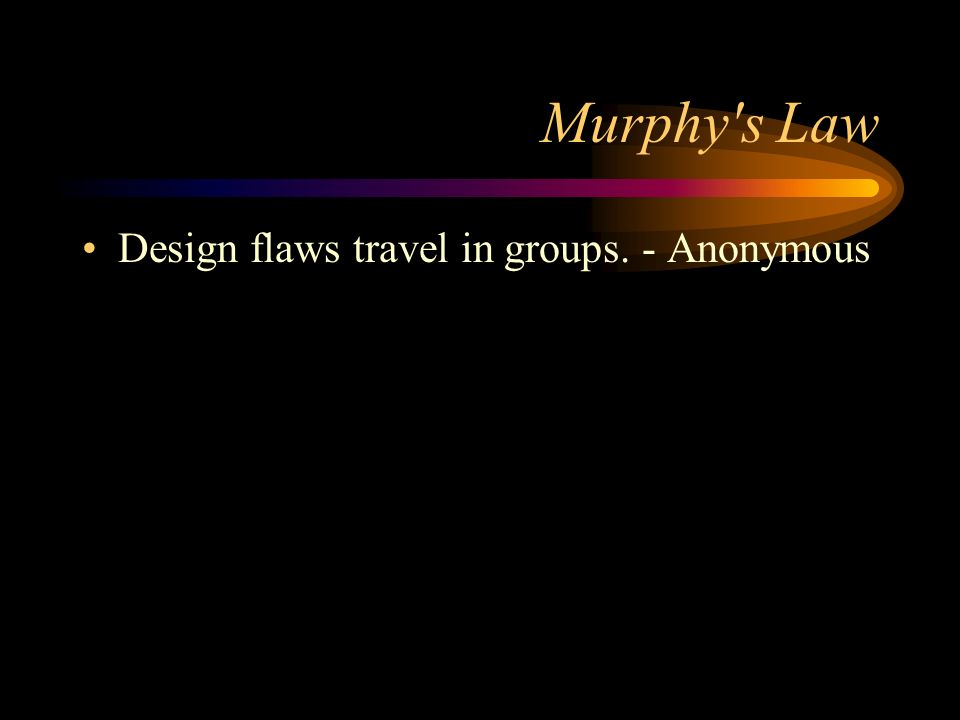 Murphy's Law Design flaws travel in groups. - Anonymous