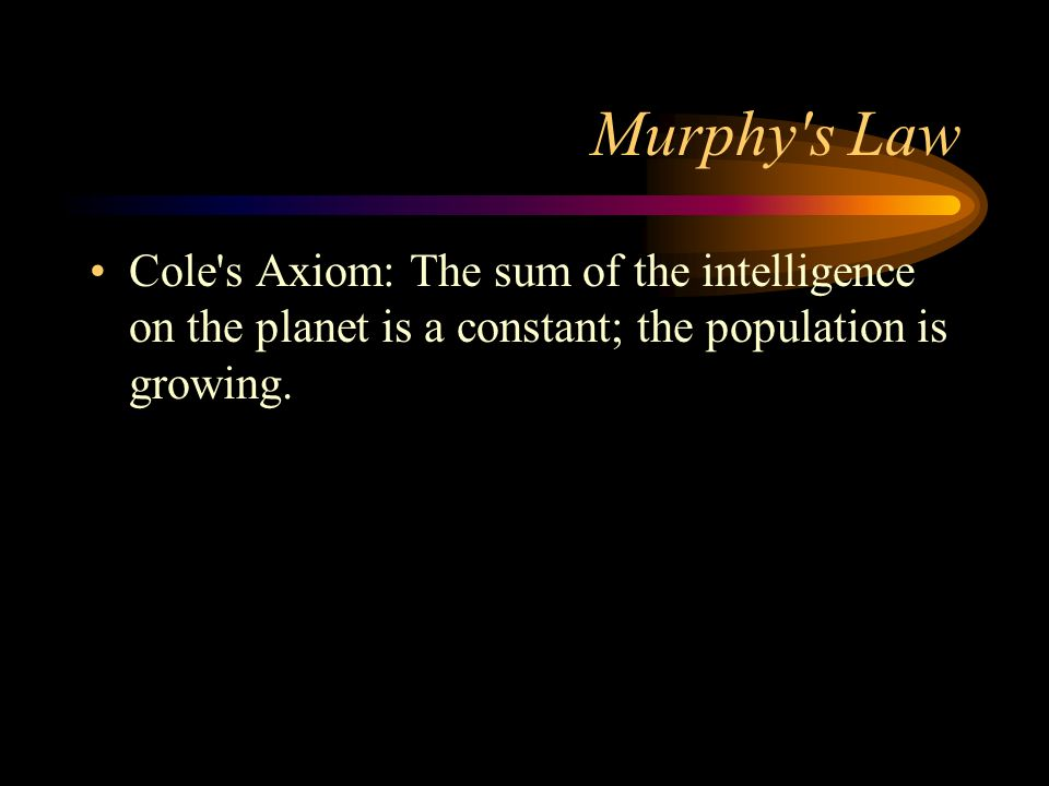 Murphy's Law Cole's Axiom: The sum of the intelligence on the planet is a constant; the population is growing.