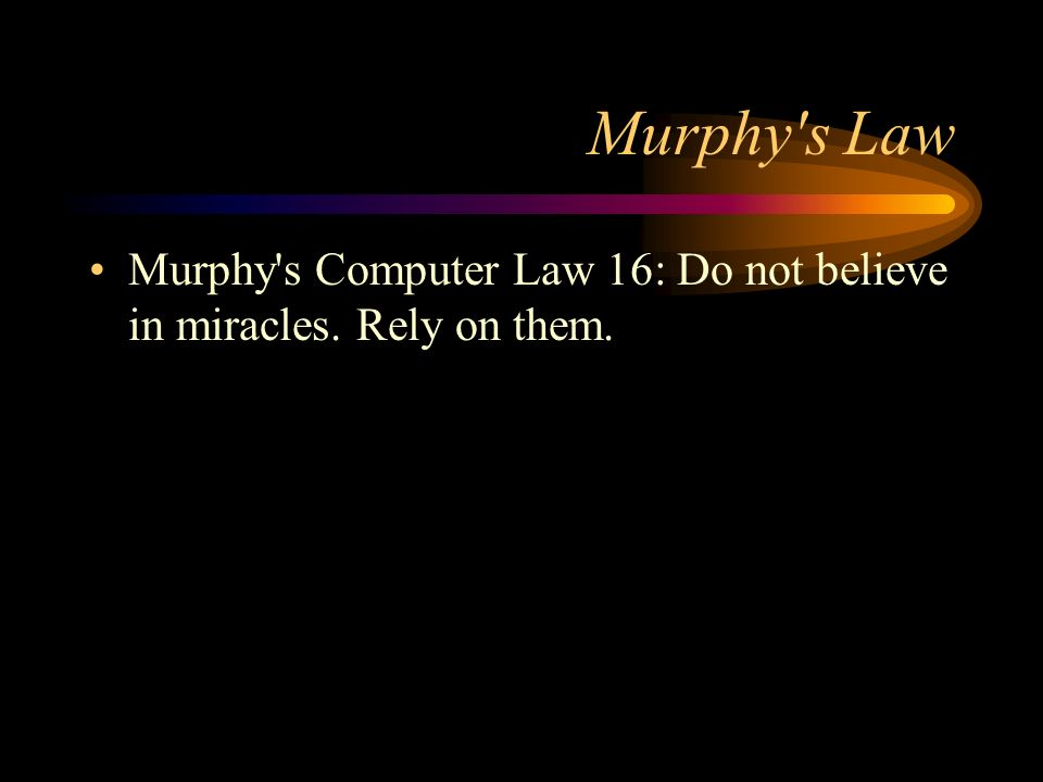 Murphy's Law Murphy's Computer Law 16: Do not believe in miracles. Rely on them.