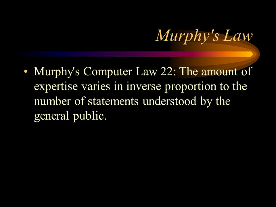 Murphy's Law Murphy's Computer Law 22: The amount of expertise varies in inverse proportion to the number of statements understood by the general publ
