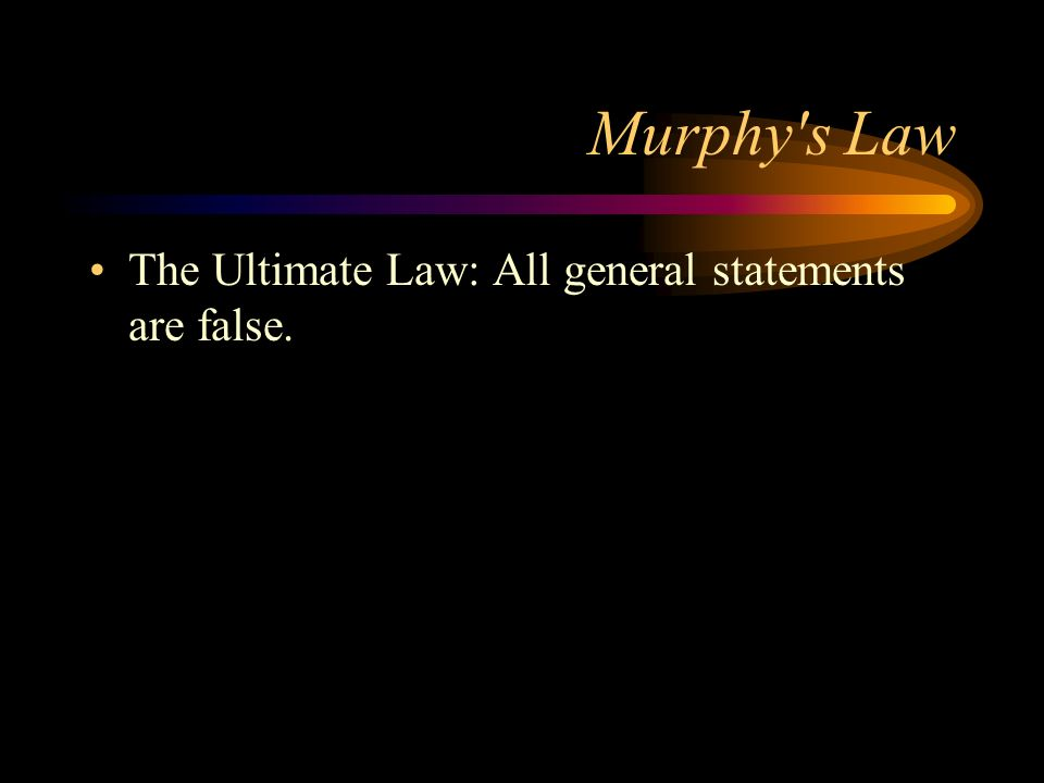 Murphy's Law The Ultimate Law: All general statements are false.