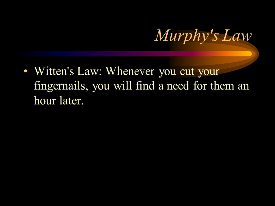Murphy's Law Witten's Law: Whenever you cut your fingernails, you will find a need for them an hour later.