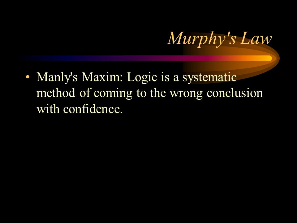 Murphy's Law Manly's Maxim: Logic is a systematic method of coming to the wrong conclusion with confidence.