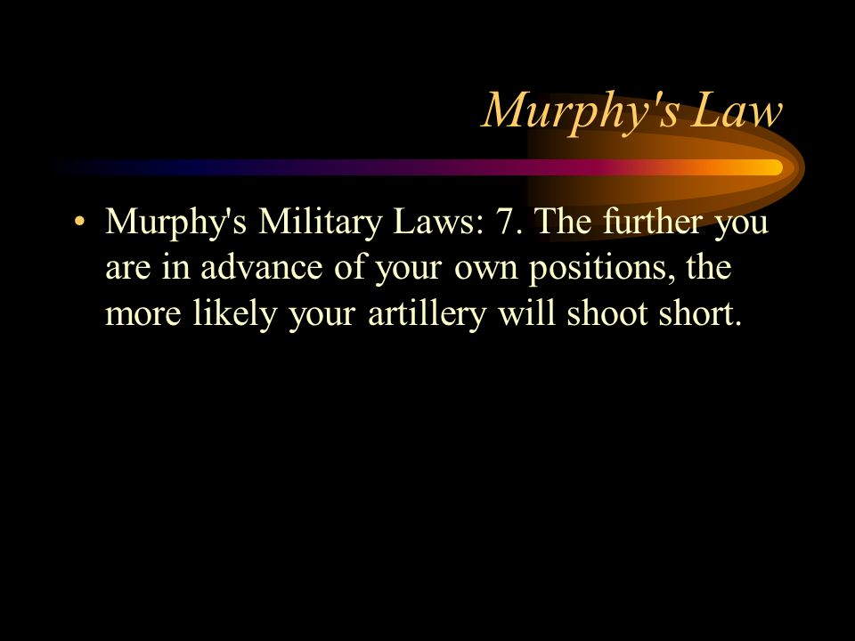 Murphy's Law Murphy's Military Laws: 7. The further you are in advance of your own positions, the more likely your artillery will shoot short.