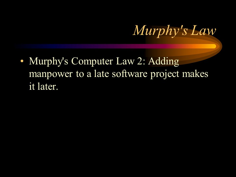 Murphy's Law Murphy's Computer Law 2: Adding manpower to a late software project makes it later.