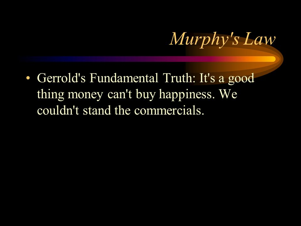 Murphy's Law Gerrold's Fundamental Truth: It's a good thing money can't buy happiness. We couldn't stand the commercials.