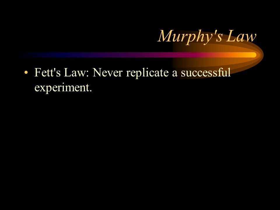 Murphy's Law Fett's Law: Never replicate a successful experiment.