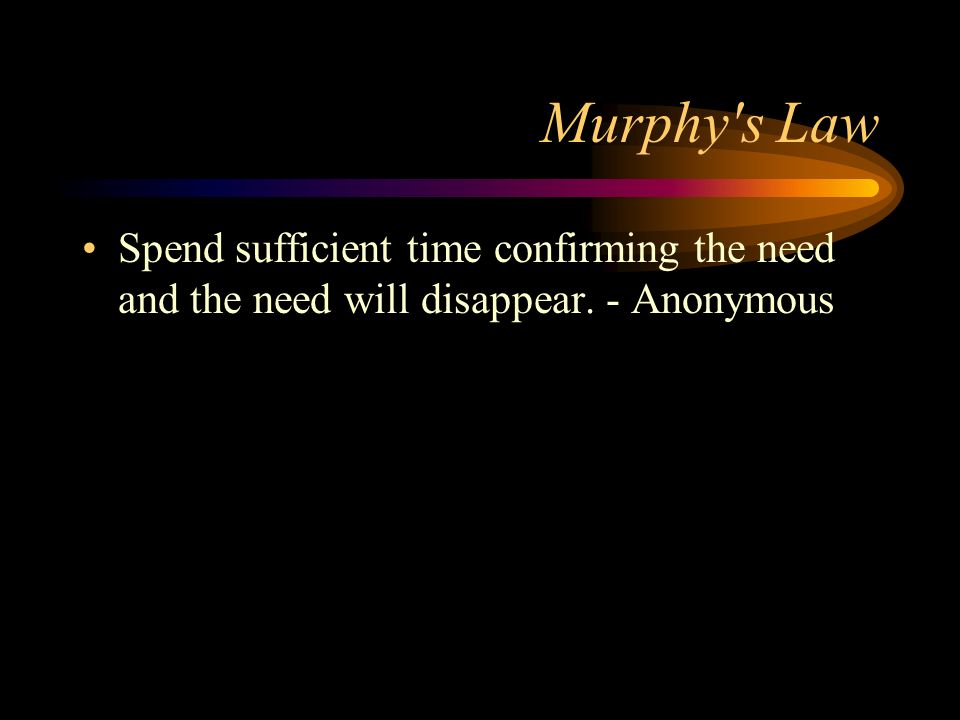 Murphy's Law Spend sufficient time confirming the need and the need will disappear. - Anonymous