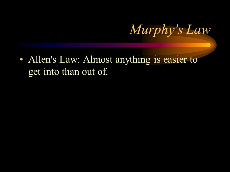 Murphy's Law Allen's Law: Almost anything is easier to get into than out of.