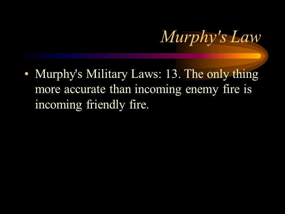 Murphy's Law Murphy's Military Laws: 13. The only thing more accurate than incoming enemy fire is incoming friendly fire.
