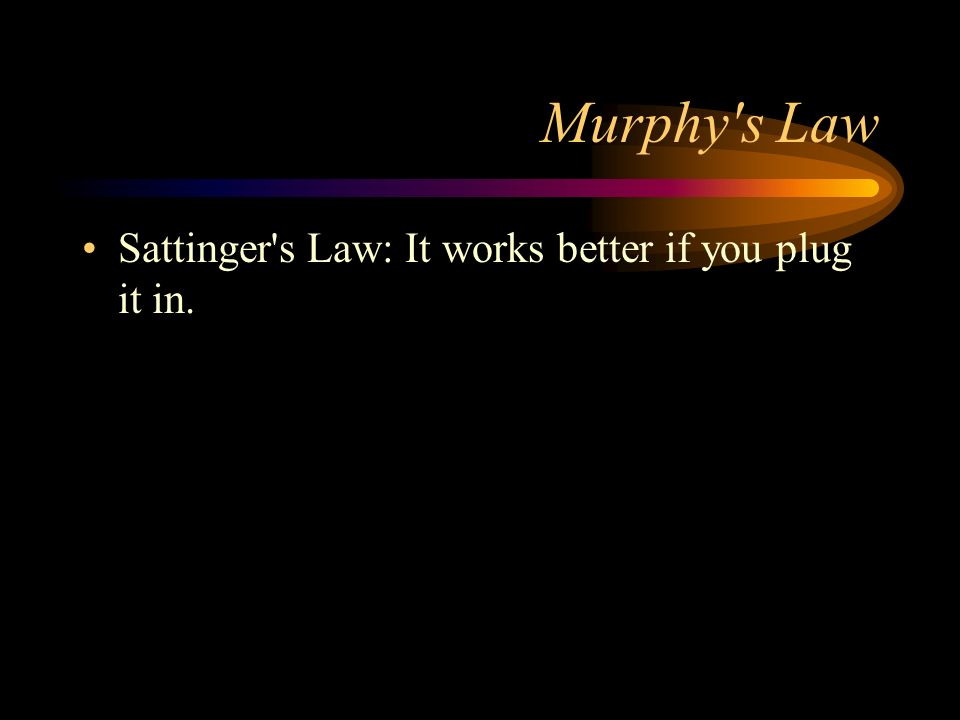 Murphy's Law Sattinger's Law: It works better if you plug it in.