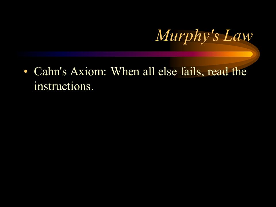 Murphy's Law Cahn's Axiom: When all else fails, read the instructions.