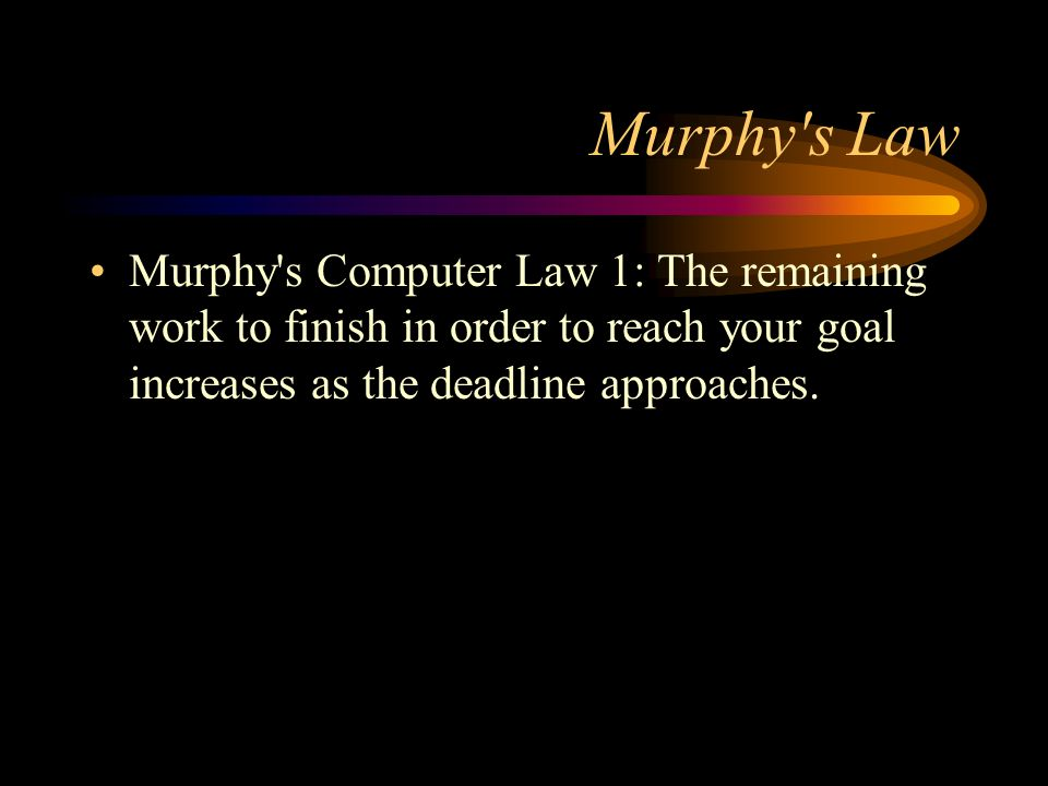 Murphy's Law Murphy's Computer Law 1: The remaining work to finish in order to reach your goal increases as the deadline approaches.