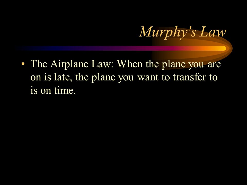 Murphy's Law The Airplane Law: When the plane you are on is late, the plane you want to transfer to is on time.