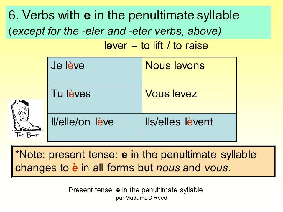 par Madame D Reed Je lèveNous levons Tu lèvesVous levez Il/elle/on lèveIls/elles lèvent lever = to lift / to raise *Note: present tense: e in the penultimate syllable changes to è in all forms but nous and vous.