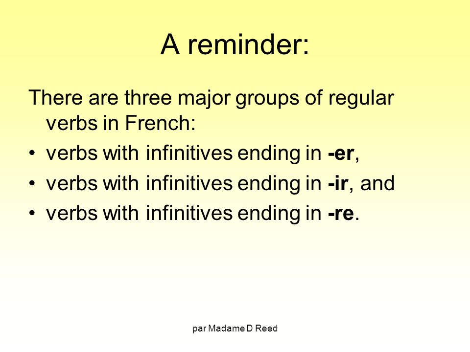 par Madame D Reed A reminder: There are three major groups of regular verbs in French: verbs with infinitives ending in -er, verbs with infinitives ending in -ir, and verbs with infinitives ending in -re.