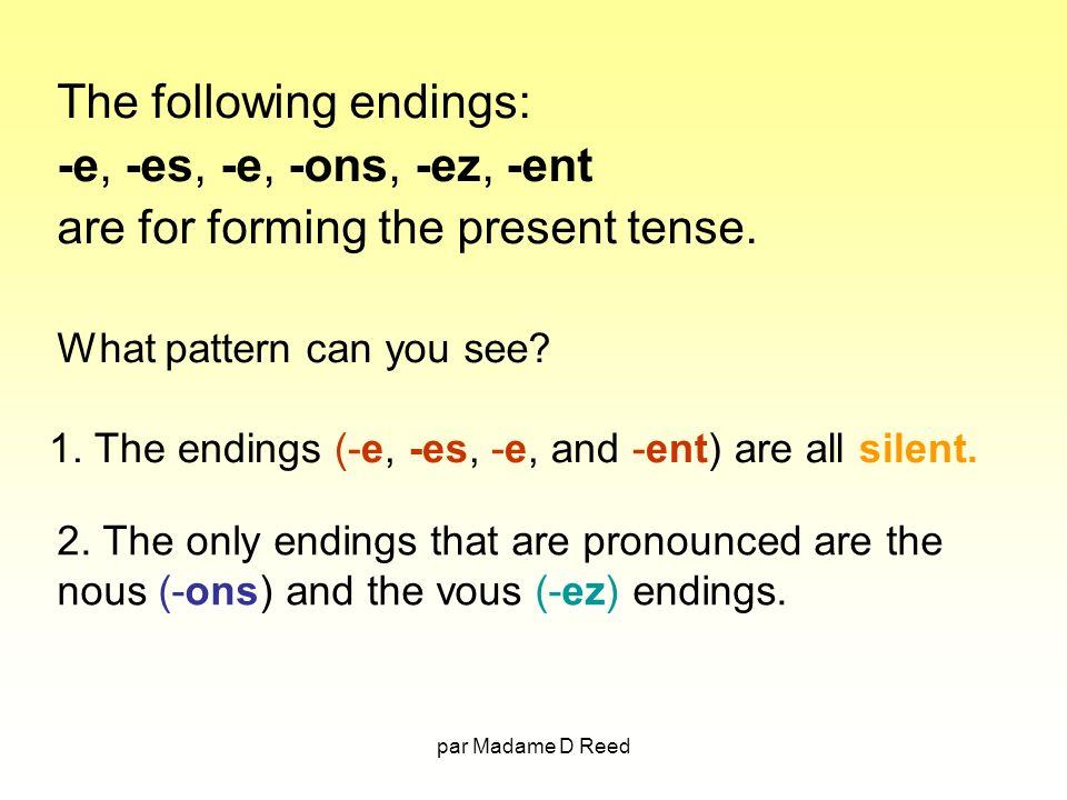 par Madame D Reed The following endings: -e, -es, -e, -ons, -ez, -ent are for forming the present tense.