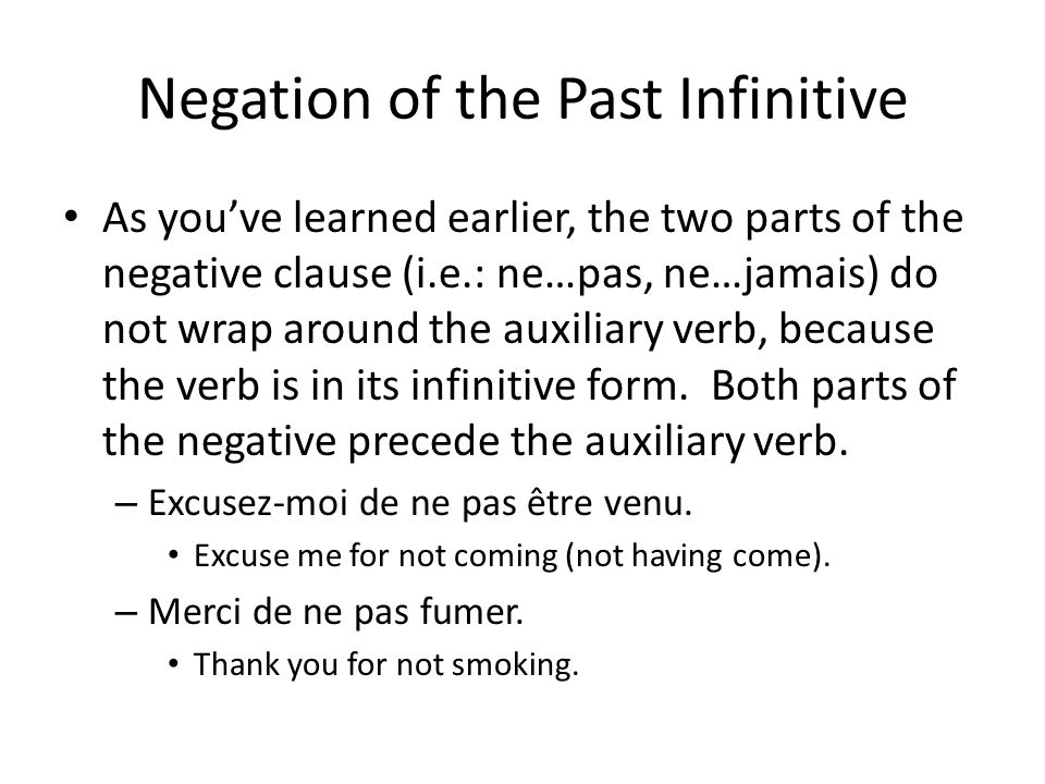 Negation of the Past Infinitive As youve learned earlier, the two parts of the negative clause (i.e.: ne…pas, ne…jamais) do not wrap around the auxiliary verb, because the verb is in its infinitive form.