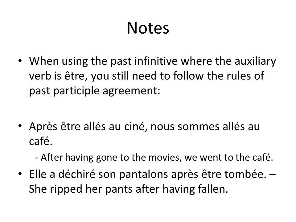 Notes When using the past infinitive where the auxiliary verb is être, you still need to follow the rules of past participle agreement: Après être allés au ciné, nous sommes allés au café.