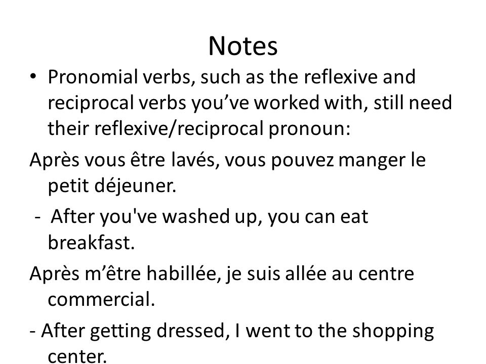 Notes Pronomial verbs, such as the reflexive and reciprocal verbs youve worked with, still need their reflexive/reciprocal pronoun: Après vous être lavés, vous pouvez manger le petit déjeuner.