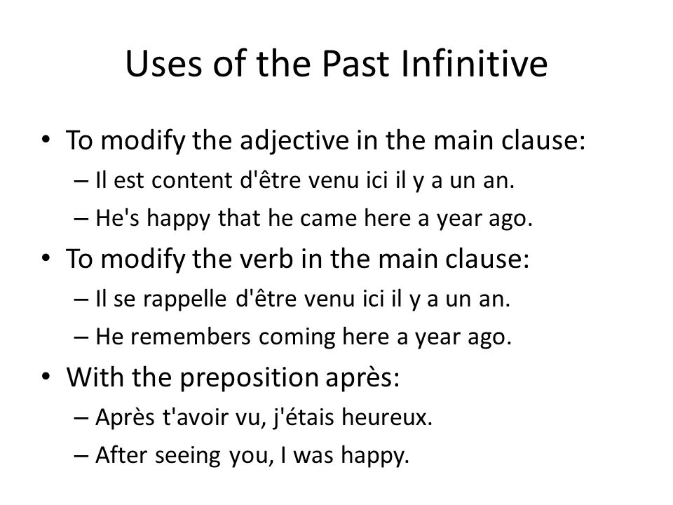 Uses of the Past Infinitive To modify the adjective in the main clause: – Il est content d être venu ici il y a un an.